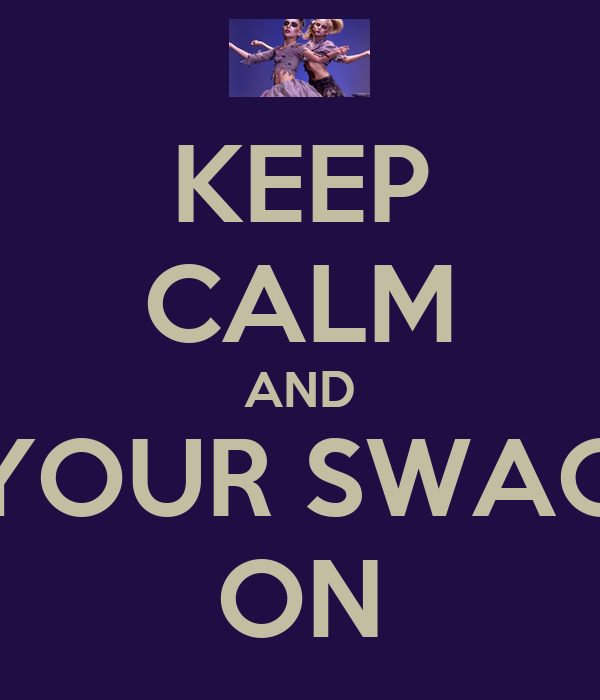 KEEP CALM AND GET YOUR SWAGGER  ON