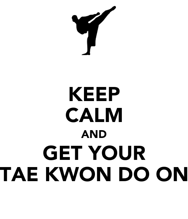 KEEP CALM AND GET YOUR TAE KWON DO ON