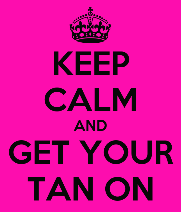 KEEP CALM AND GET YOUR TAN ON