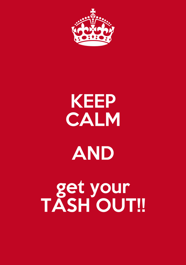 KEEP CALM AND get your TASH OUT!!