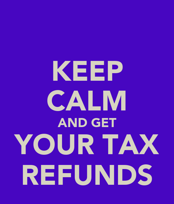 KEEP CALM AND GET YOUR TAX REFUNDS
