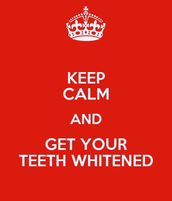 KEEP CALM AND GET YOUR TEETH WHITENED