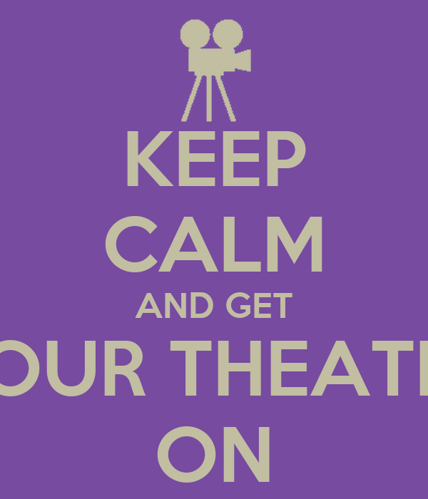 KEEP CALM AND GET YOUR THEATRE ON