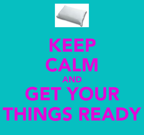 KEEP CALM AND GET YOUR THINGS READY