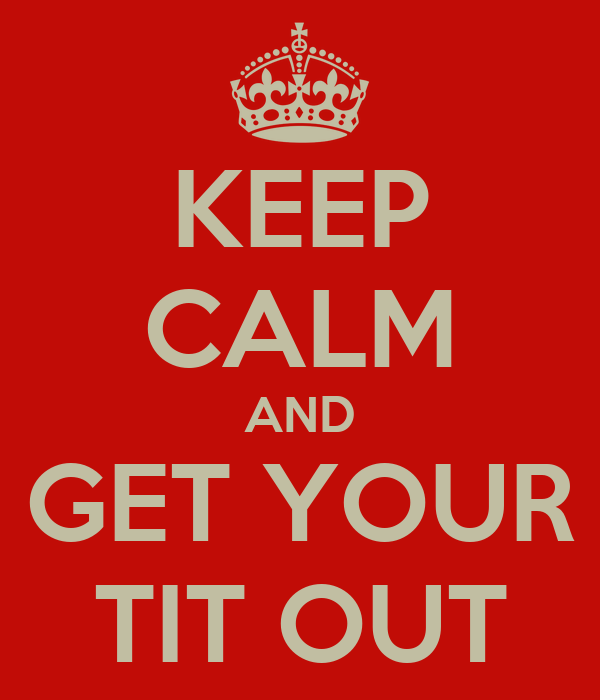 KEEP CALM AND GET YOUR TIT OUT