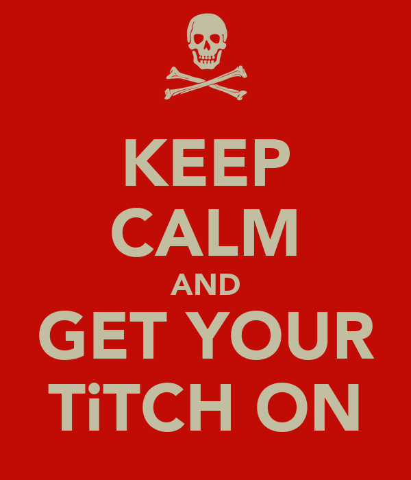 KEEP CALM AND GET YOUR TiTCH ON
