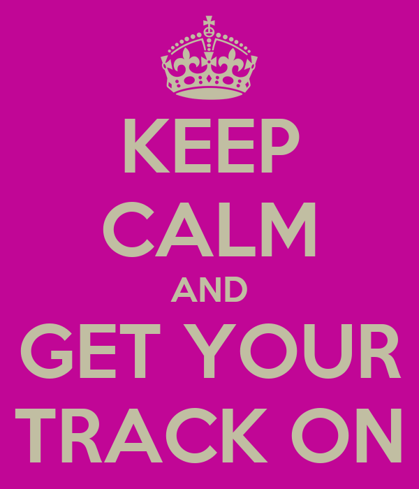 KEEP CALM AND GET YOUR TRACK ON
