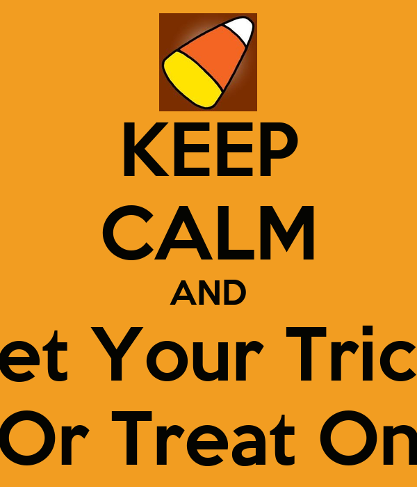KEEP CALM AND Get Your Trick  Or Treat On