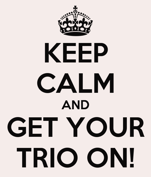 KEEP CALM AND GET YOUR TRIO ON!