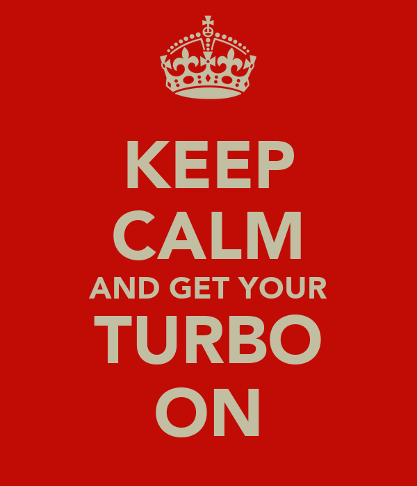 KEEP CALM AND GET YOUR TURBO ON