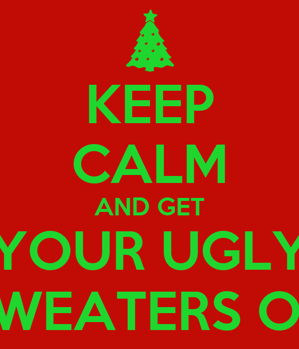 KEEP CALM AND GET YOUR UGLY SWEATERS ON