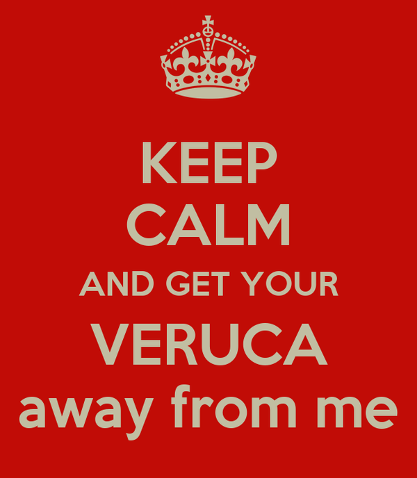 KEEP CALM AND GET YOUR VERUCA away from me