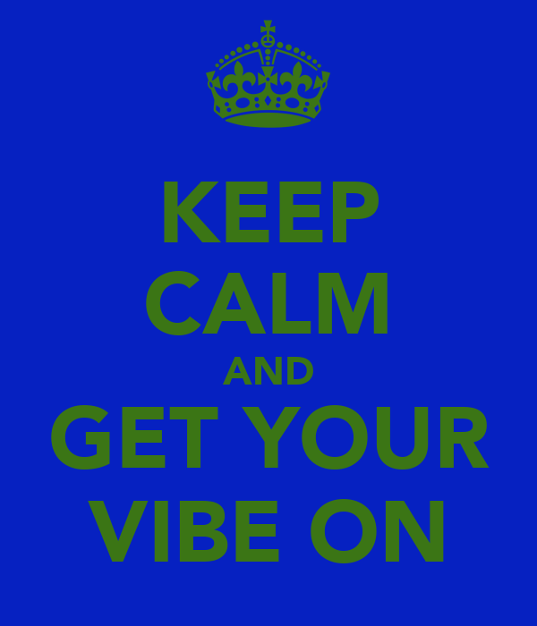 KEEP CALM AND GET YOUR VIBE ON