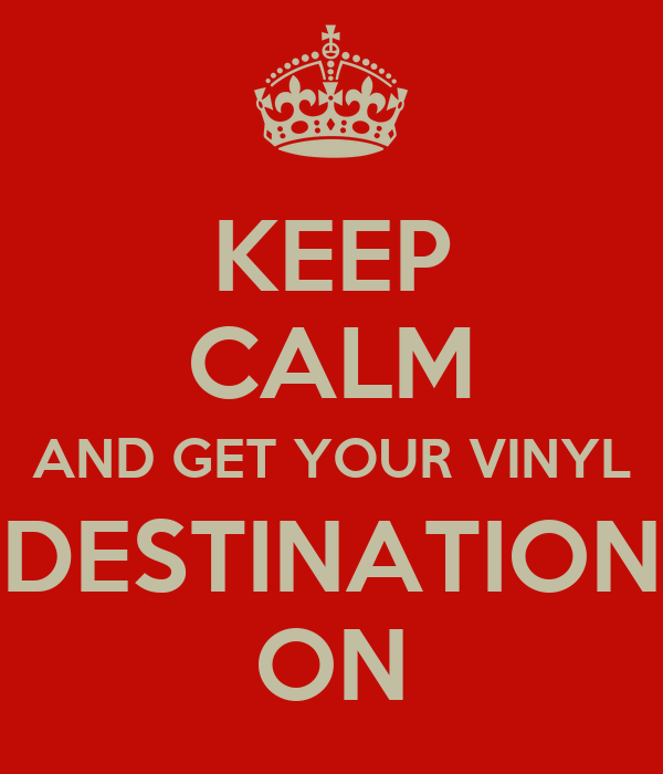 KEEP CALM AND GET YOUR VINYL DESTINATION ON