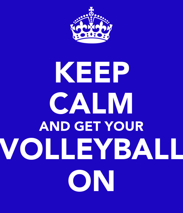 KEEP CALM AND GET YOUR VOLLEYBALL ON
