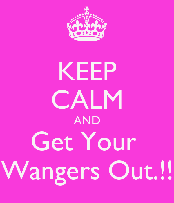 KEEP CALM AND Get Your  Wangers Out.!!