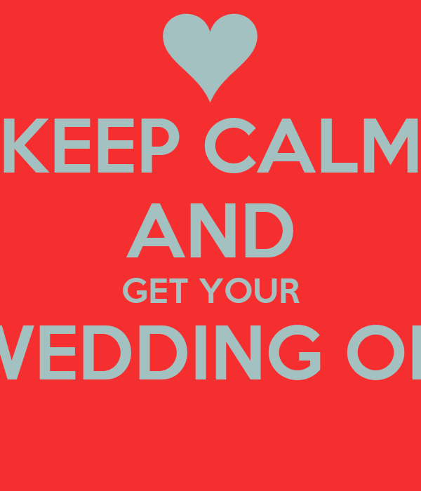 KEEP CALM AND GET YOUR WEDDING ON