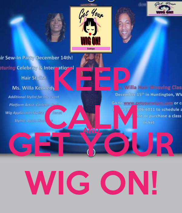 KEEP CALM AND GET YOUR WIG ON!