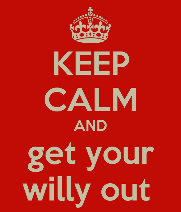 KEEP CALM AND get your willy out
