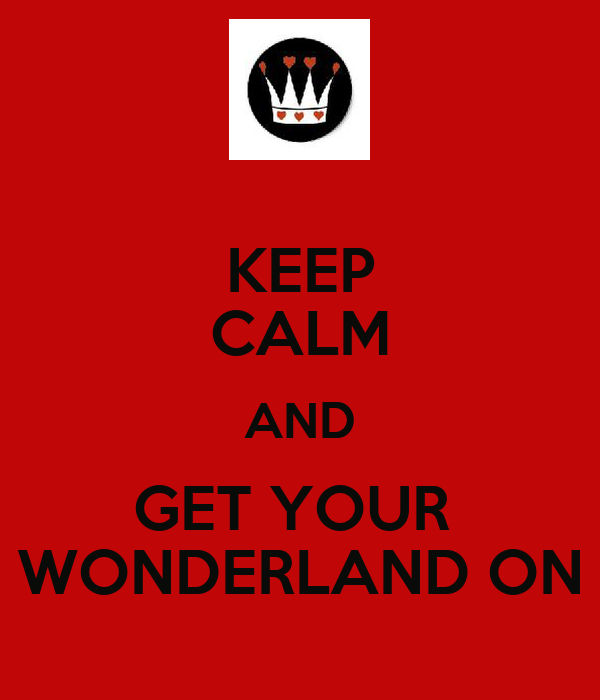 KEEP CALM AND GET YOUR  WONDERLAND ON