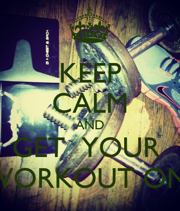 KEEP CALM AND GET  YOUR  WORKOUT ON!