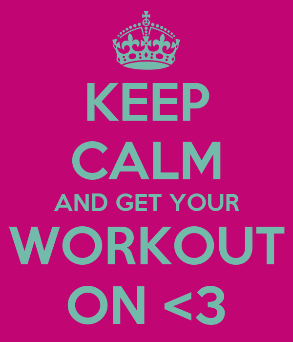 KEEP CALM AND GET YOUR WORKOUT ON <3