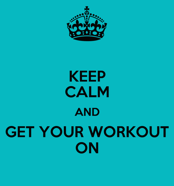 KEEP CALM AND GET YOUR WORKOUT ON