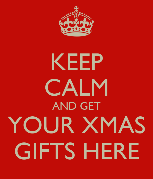 KEEP CALM AND GET YOUR XMAS GIFTS HERE