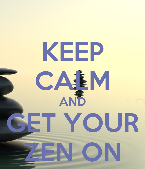 KEEP CALM AND GET YOUR ZEN ON