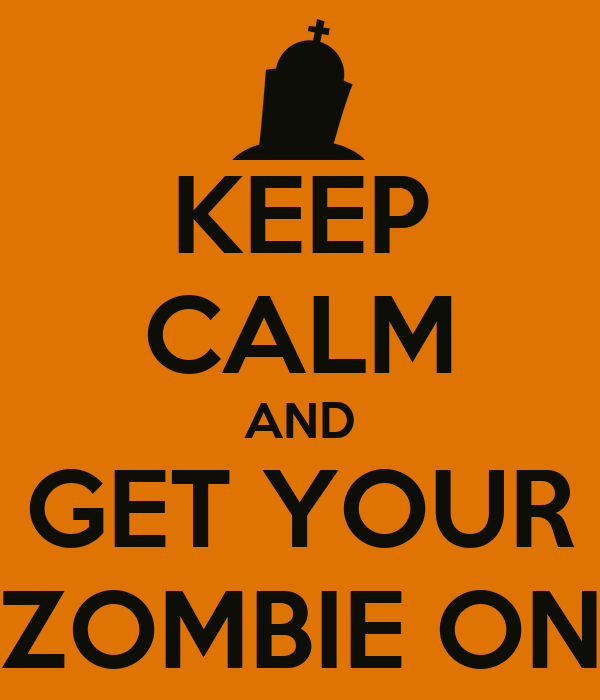 KEEP CALM AND GET YOUR ZOMBIE ON