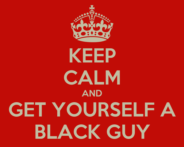KEEP CALM AND GET YOURSELF A BLACK GUY