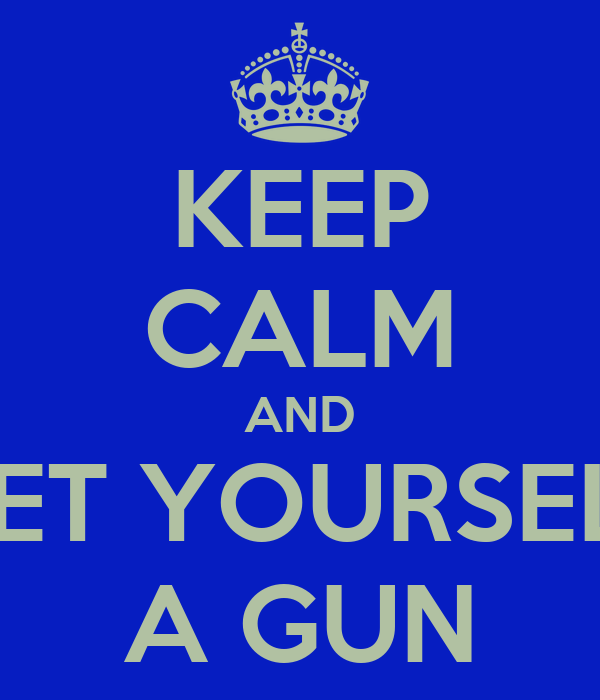 KEEP CALM AND GET YOURSELF A GUN