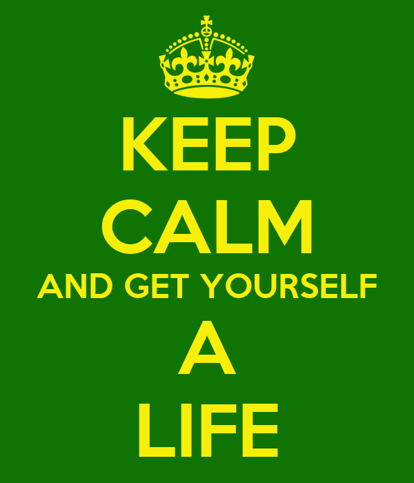 KEEP CALM AND GET YOURSELF A LIFE