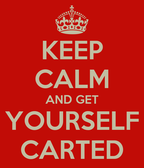 KEEP CALM AND GET YOURSELF CARTED