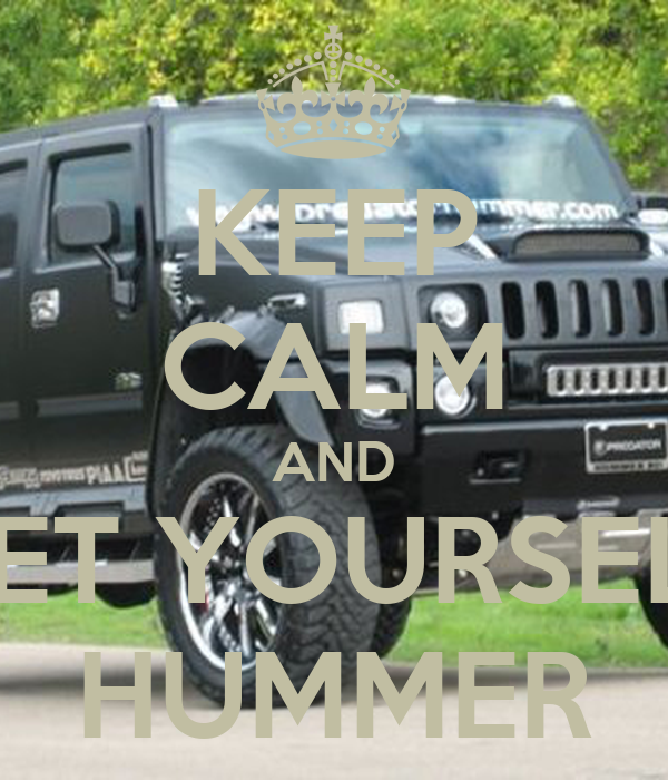 KEEP CALM AND GET YOURSELF HUMMER