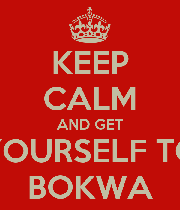 KEEP CALM AND GET YOURSELF TO BOKWA