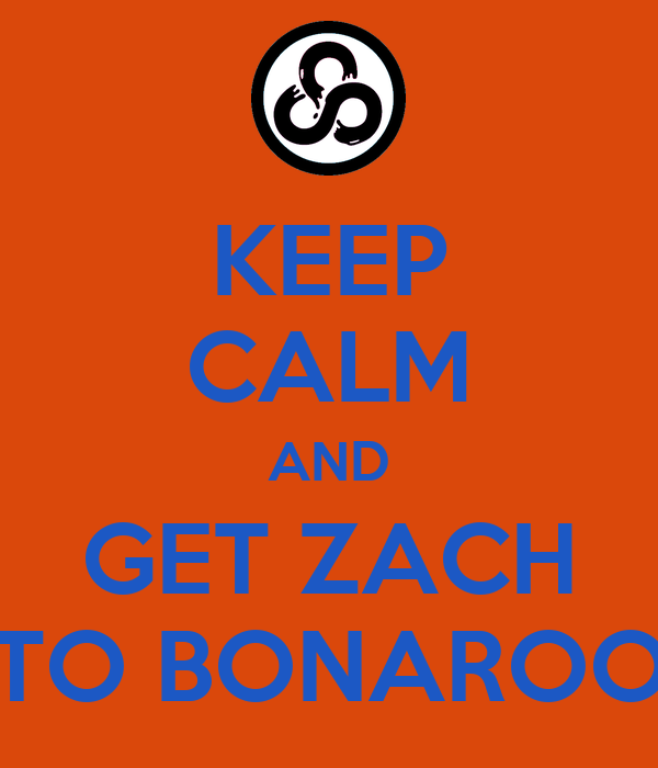 KEEP CALM AND GET ZACH TO BONAROO