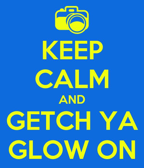 KEEP CALM AND GETCH YA GLOW ON
