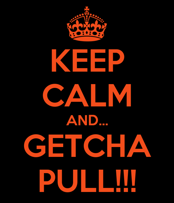 KEEP CALM AND... GETCHA PULL!!!