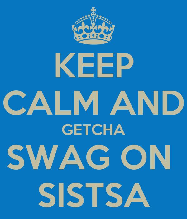 KEEP CALM AND GETCHA SWAG ON  SISTSA