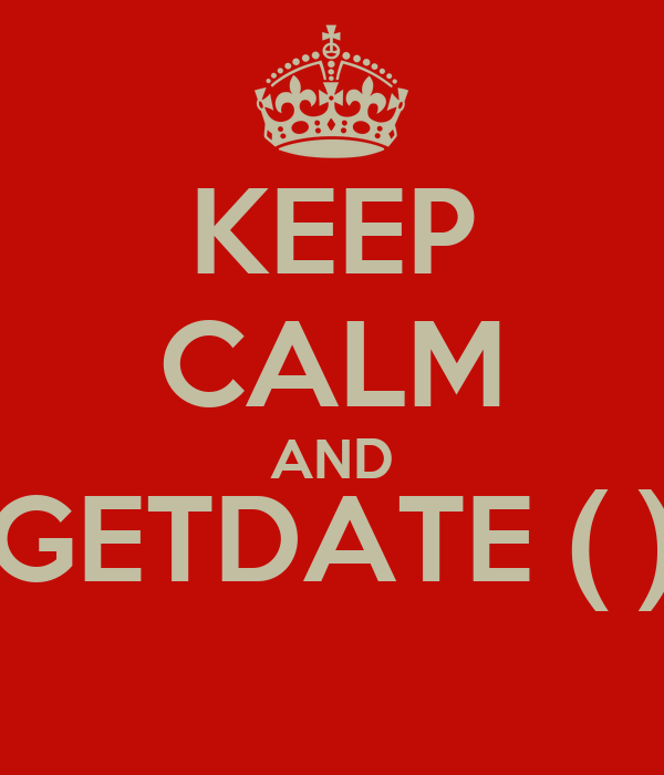 KEEP CALM AND GETDATE ( )