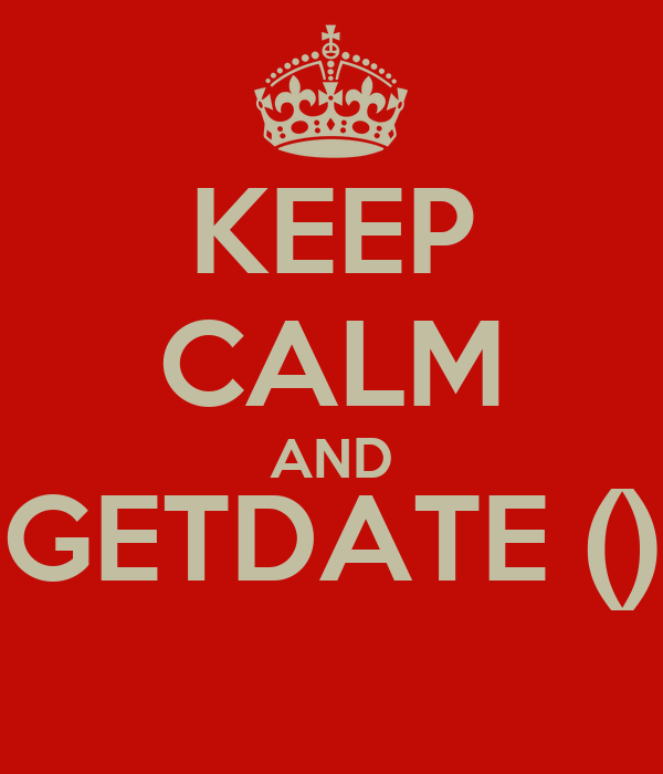 KEEP CALM AND GETDATE ()