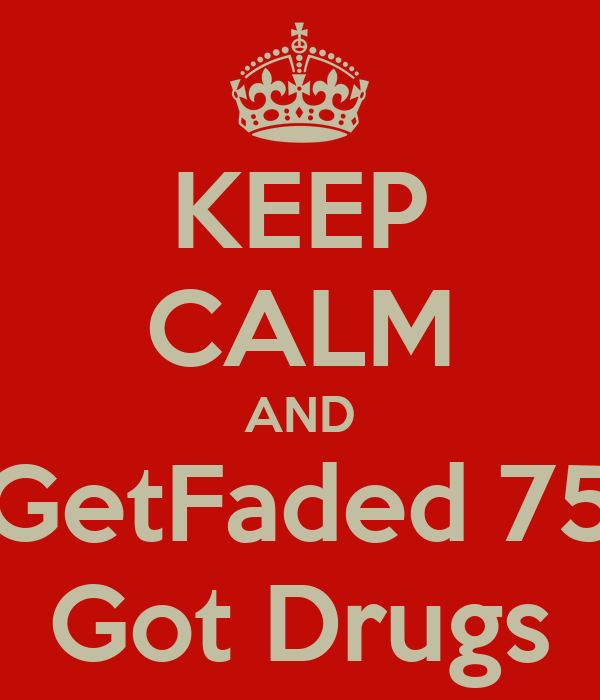 KEEP CALM AND GetFaded 75 Got Drugs