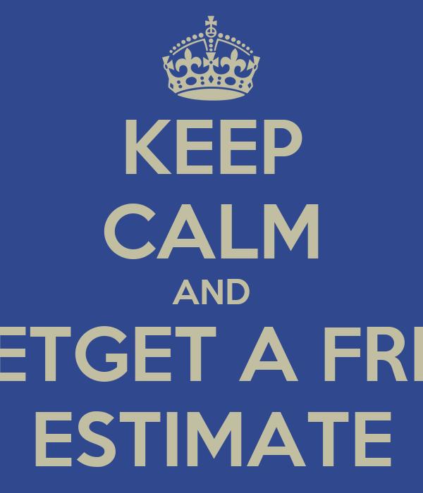 KEEP CALM AND GETGET A FREE ESTIMATE