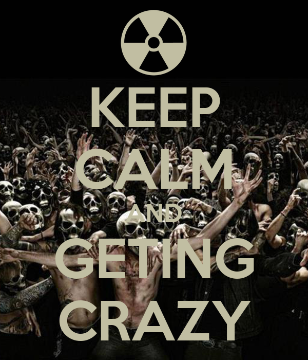 KEEP CALM AND GETING CRAZY