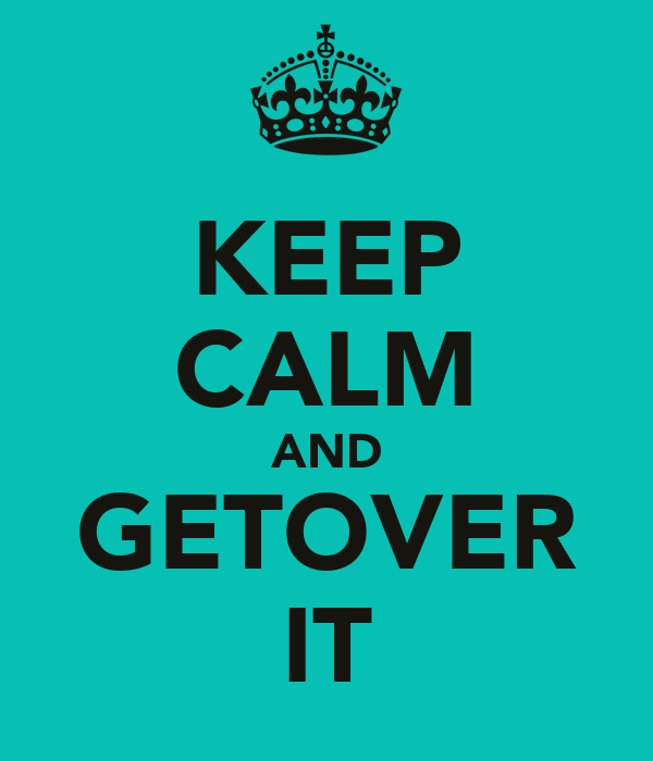 KEEP CALM AND GETOVER IT