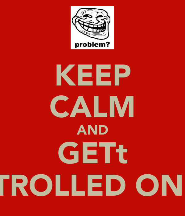 KEEP CALM AND GETt TROLLED ON