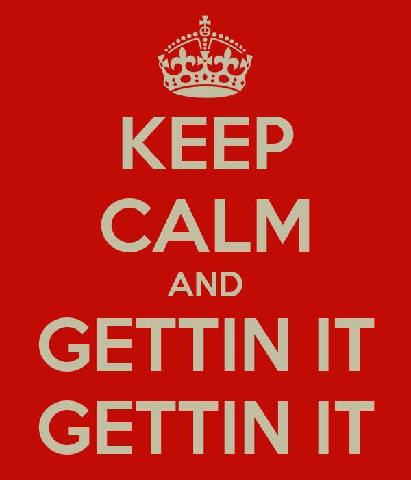 KEEP CALM AND GETTIN IT GETTIN IT