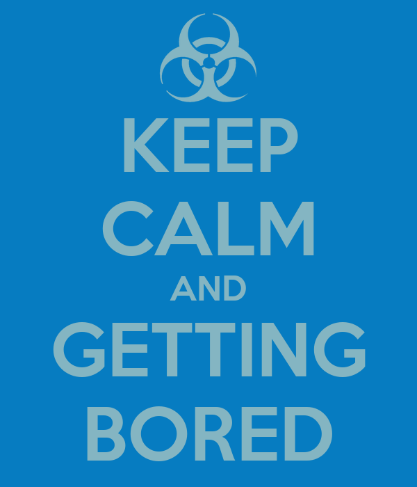 KEEP CALM AND GETTING BORED