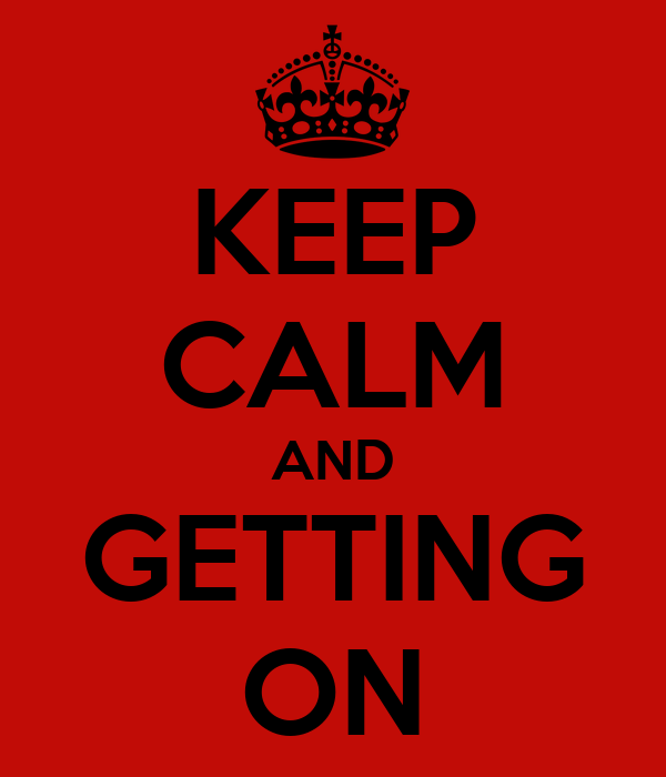 KEEP CALM AND GETTING ON